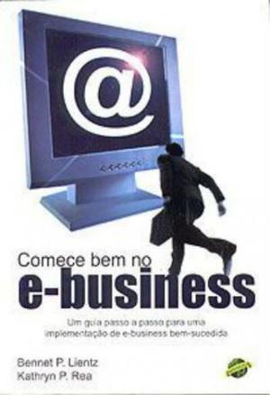 Comece Bem no E-business - Bennet P. Lientz e Kathryn P. Rea