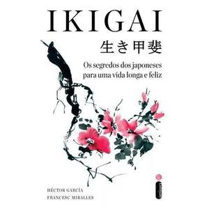 Ikigai - Os Segredos Dos Japoneses Para Uma Vida Longa E Fel